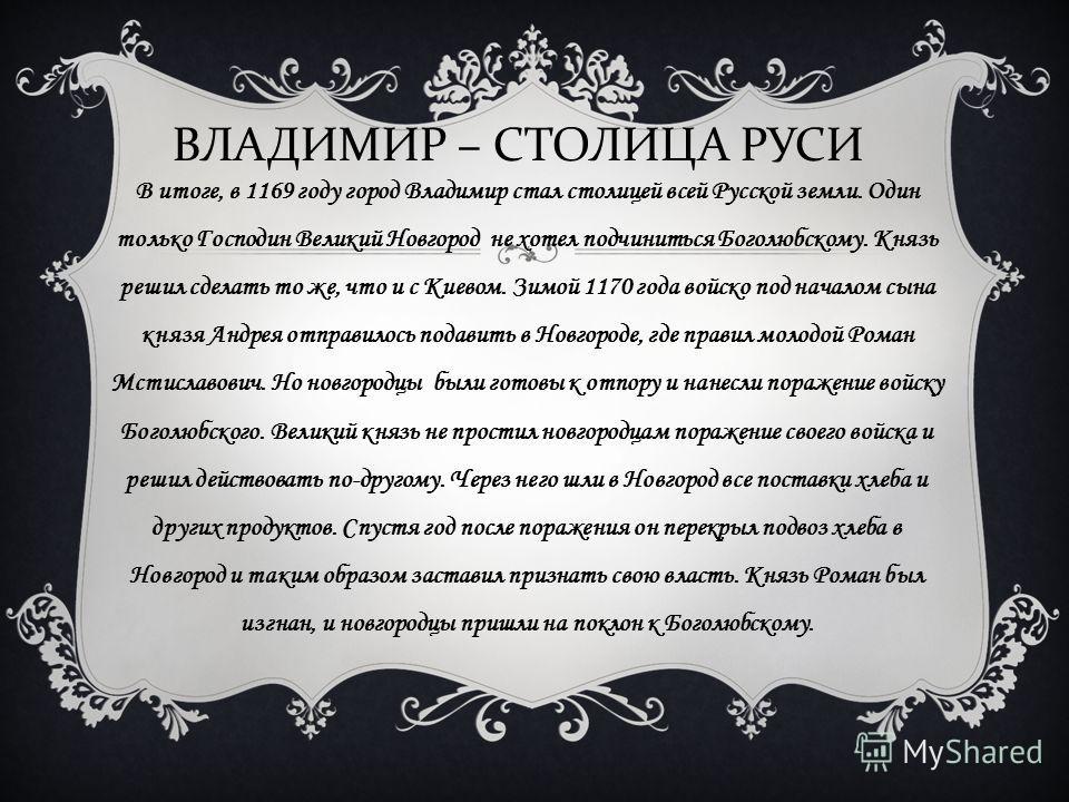 В итоге, в 1169 году город Владимир стал столицей всей Русской земли. Один только Господин Великий Новгород не хотел подчиниться Боголюбскому. Князь решил сделать то же, что и с Киевом. Зимой 1170 года войско под началом сына князя Андрея отправилось