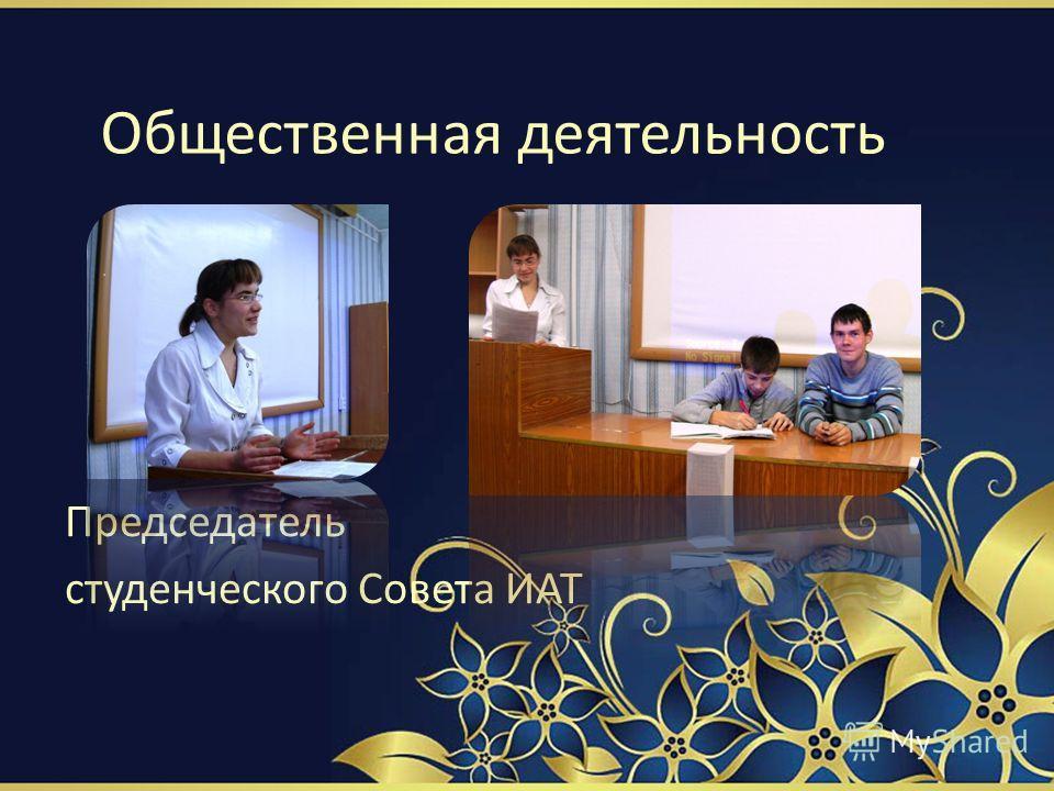 Общественная деятельность Председатель студенческого Совета ИАТ