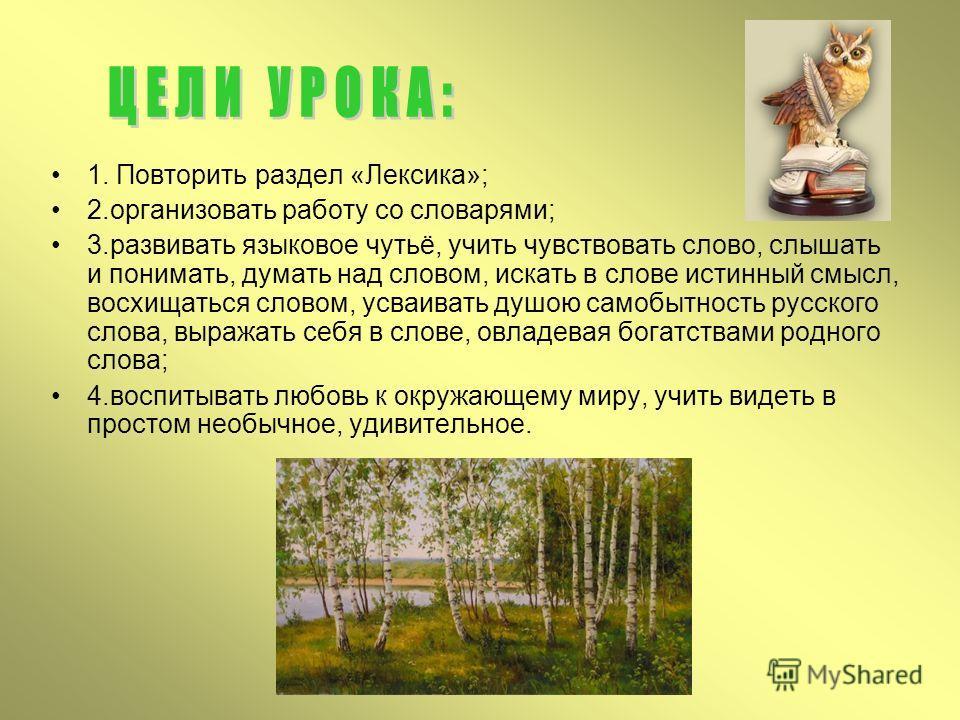 1. Повторить раздел «Лексика»; 2.организовать работу со словарями; 3.развивать языковое чутьё, учить чувствовать слово, слышать и понимать, думать над словом, искать в слове истинный смысл, восхищаться словом, усваивать душою самобытность русского сл