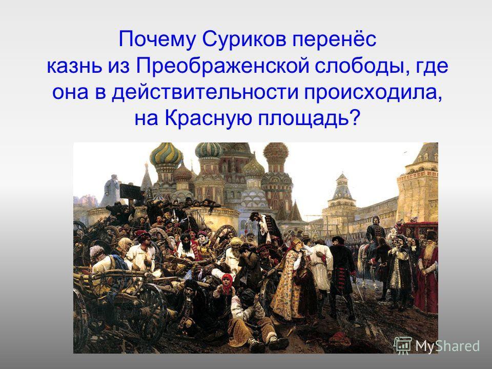 Почему Суриков перенёс казнь из Преображенской слободы, где она в действительности происходила, на Красную площадь?
