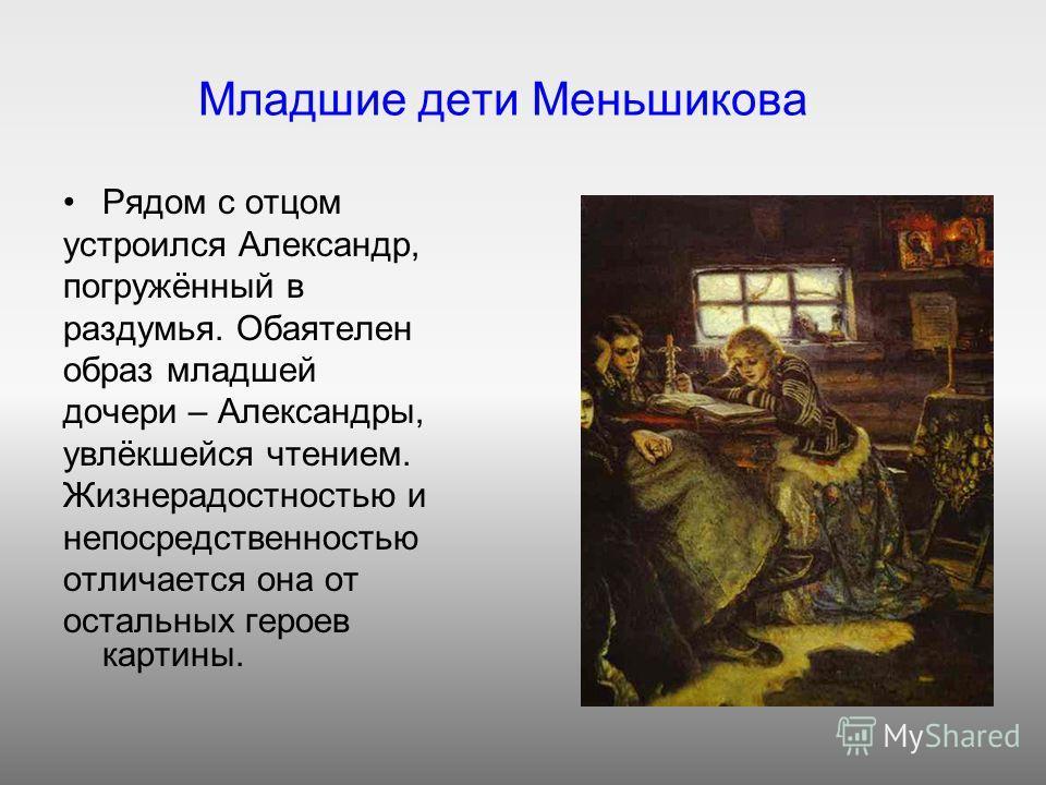 Младшие дети Меньшикова Рядом с отцом устроился Александр, погружённый в раздумья. Обаятелен образ младшей дочери – Александры, увлёкшейся чтением. Жизнерадостностью и непосредственностью отличается она от остальных героев картины.