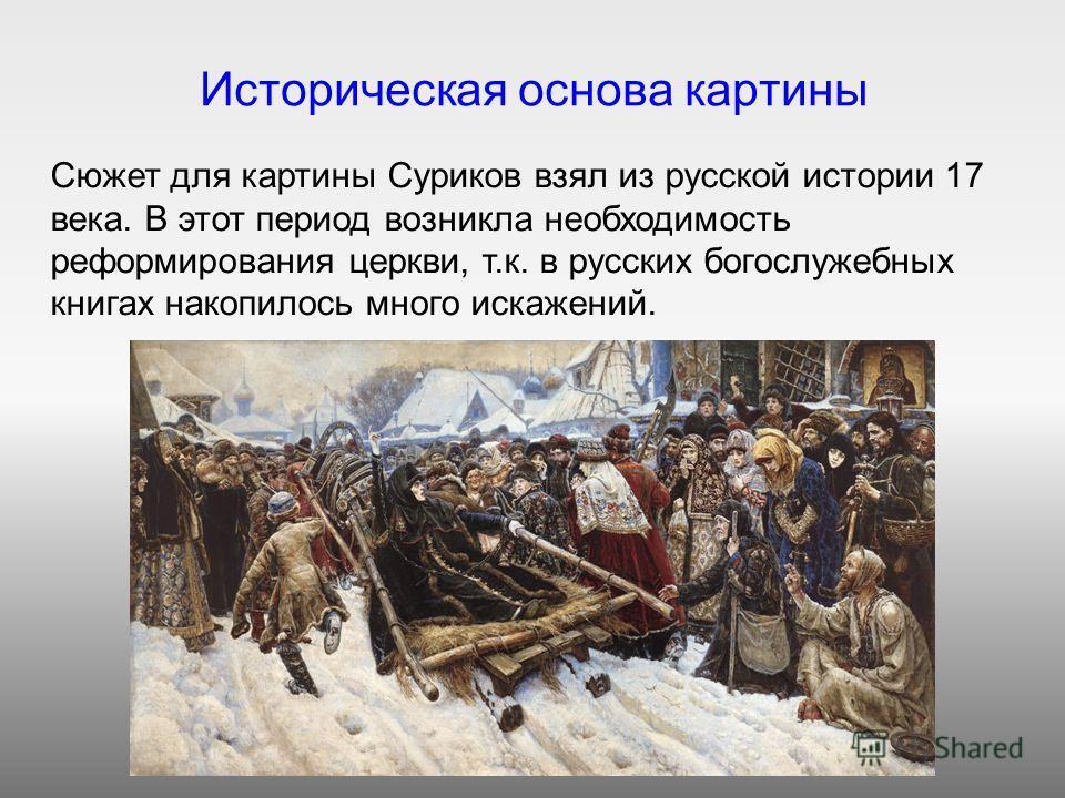 Историческая основа картины Сюжет для картины Суриков взял из русской истории 17 века. В этот период возникла необходимость реформирования церкви, т.к. в русских богослужебных книгах накопилось много искажений.