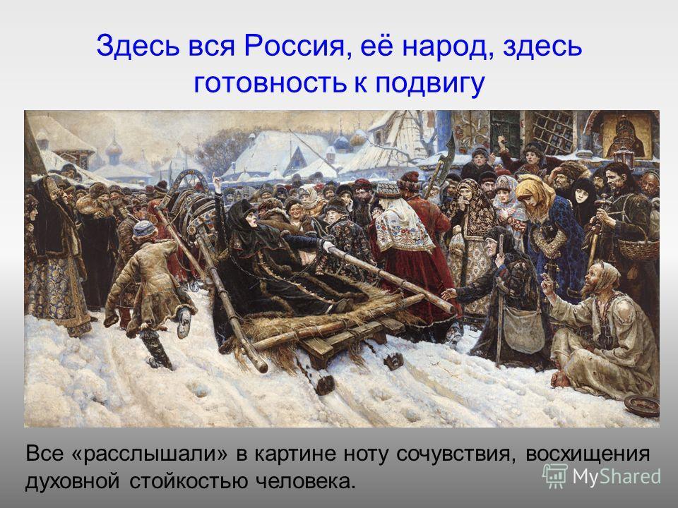 Здесь вся Россия, её народ, здесь готовность к подвигу Все «расслышали» в картине ноту сочувствия, восхищения духовной стойкостью человека.