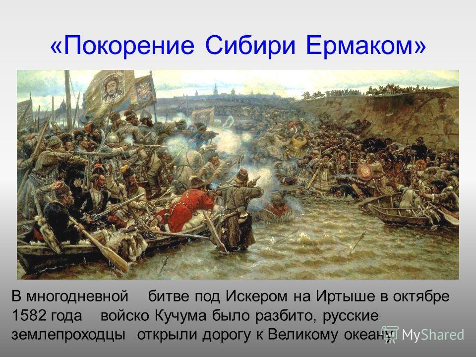 «Покорение Сибири Ермаком» В многодневной битве под Искером на Иртыше в октябре 1582 года войско Кучума было разбито, русские землепроходцы открыли дорогу к Великому океану.