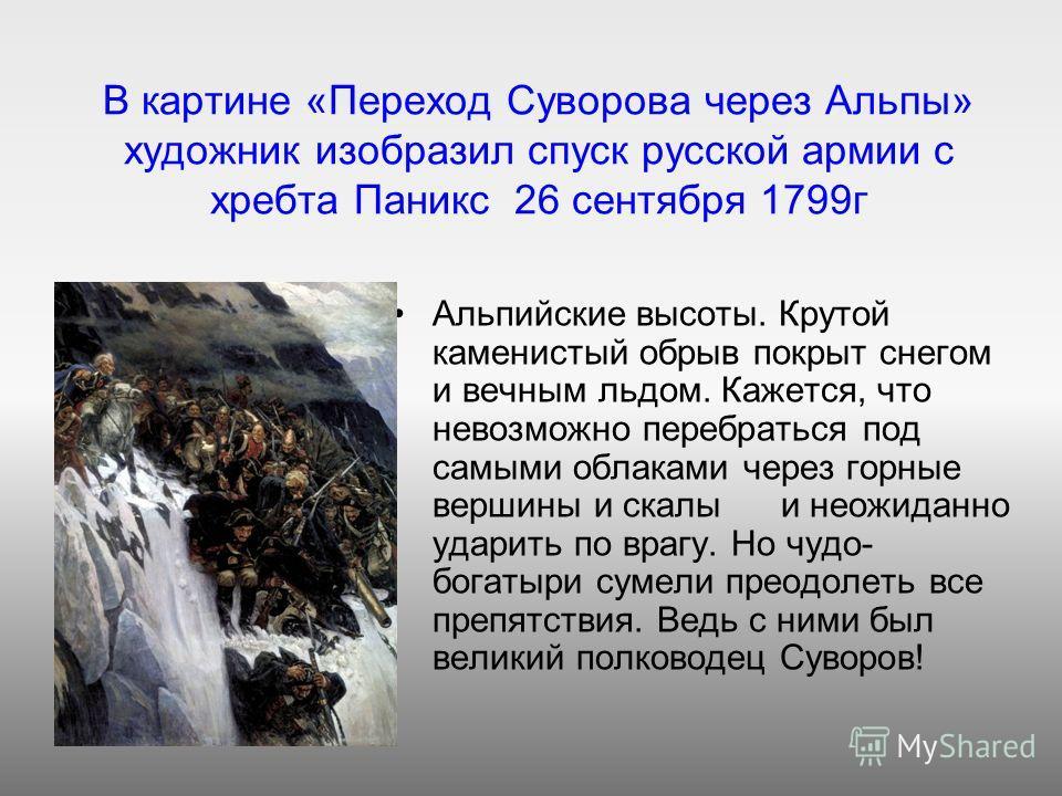 В картине «Переход Суворова через Альпы» художник изобразил спуск русской армии с хребта Паникс 26 сентября 1799г Альпийские высоты. Крутой каменистый обрыв покрыт снегом и вечным льдом. Кажется, что невозможно перебраться под самыми облаками через г
