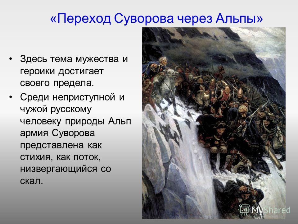«Переход Суворова через Альпы» Здесь тема мужества и героики достигает своего предела. Среди неприступной и чужой русскому человеку природы Альп армия Суворова представлена как стихия, как поток, низвергающийся со скал.