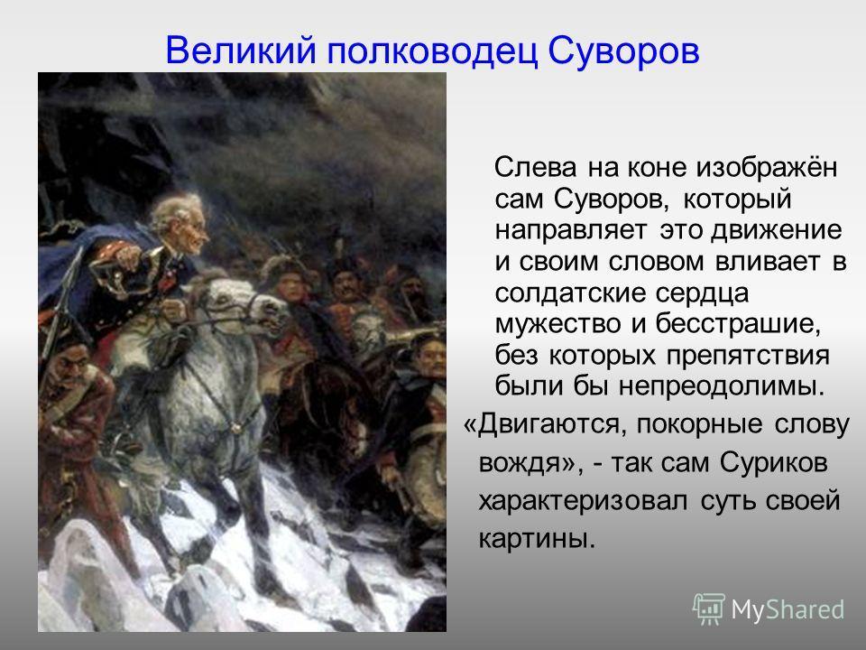 Великий полководец Суворов Слева на коне изображён сам Суворов, который направляет это движение и своим словом вливает в солдатские сердца мужество и бесстрашие, без которых препятствия были бы непреодолимы. «Двигаются, покорные слову вождя», - так с
