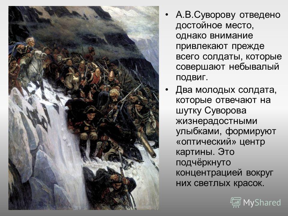 А.В.Суворову отведено достойное место, однако внимание привлекают прежде всего солдаты, которые совершают небывалый подвиг. Два молодых солдата, которые отвечают на шутку Суворова жизнерадостными улыбками, формируют «оптический» центр картины. Это по