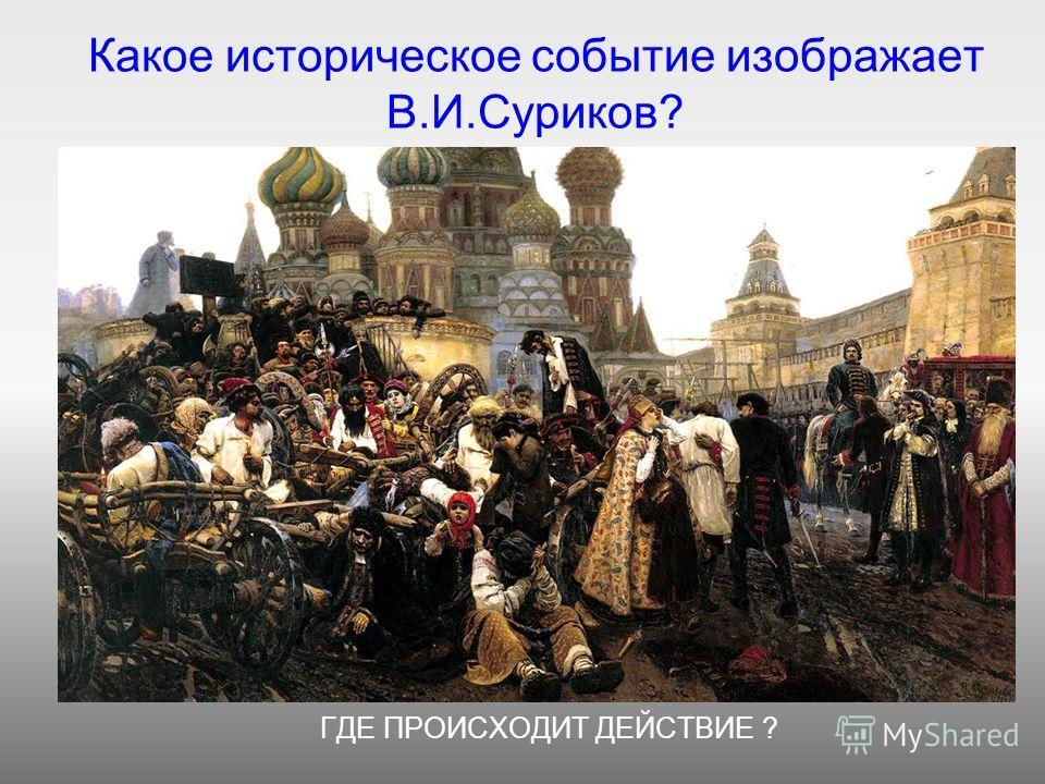 Какое историческое событие изображает В.И.Суриков? ГДЕ ПРОИСХОДИТ ДЕЙСТВИЕ ?