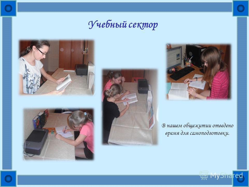 Учебный сектор В нашем общежитии отведено время для самоподготовки.