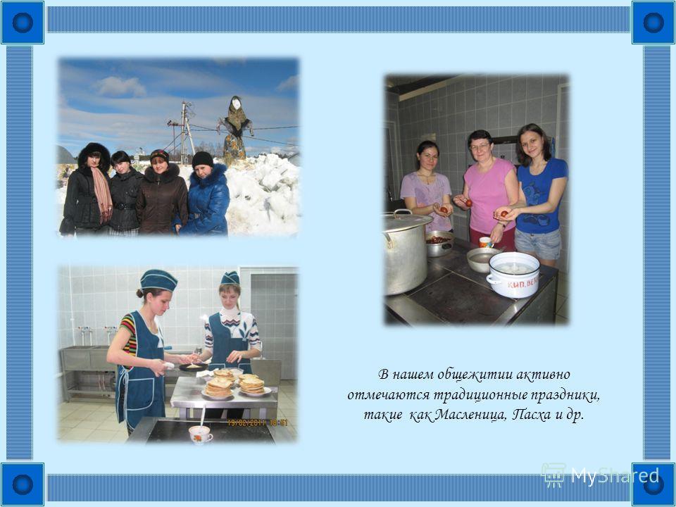 В нашем общежитии активно отмечаются традиционные праздники, такие как Масленица, Пасха и др.