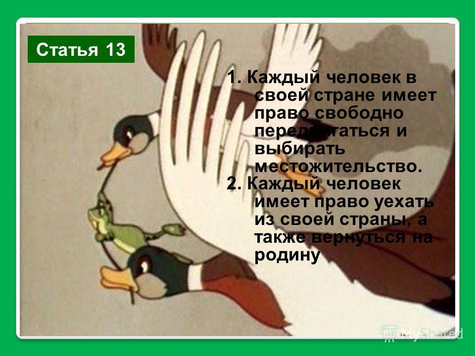 Статья 13 1. Каждый человек в своей стране имеет право свободно передвигаться и выбирать местожительство. 2. Каждый человек имеет право уехать из своей страны, а также вернуться на родину