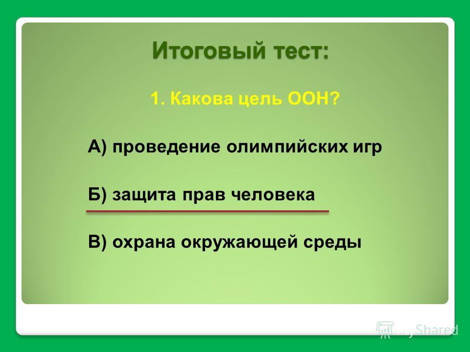Итоговый тест: 1. Какова цель ООН? А) проведение олимпийских игр Б) защита прав человека В) охрана окружающей среды