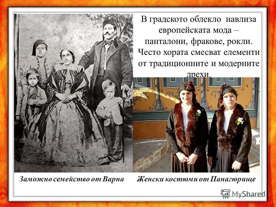 Заможно семейство от Варна В градското облекло навлиза европейската мода – панталони, фракове, рокли. Често хората смесват елементи от традиционните и модерните дрехи. Женски костюми от Панагюрище