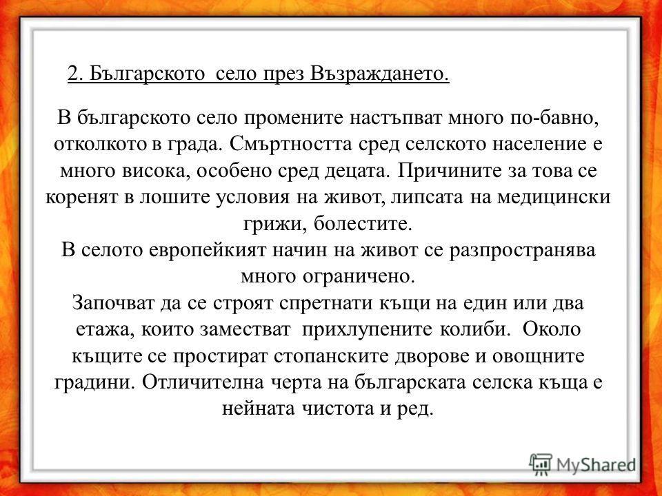 2. Българското село през Възраждането. В българското село промените настъпват много по-бавно, отколкото в града. Смъртността сред селското население е много висока, особено сред децата. Причините за това се коренят в лошите условия на живот, липсата