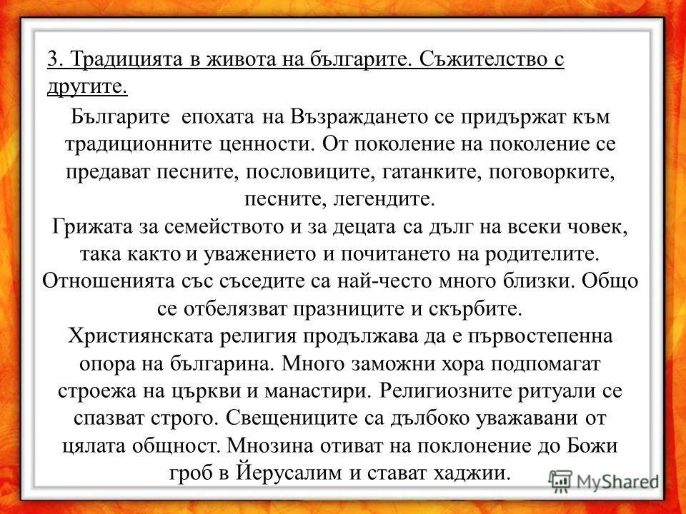 3. Традицията в живота на българите. Съжителство с другите. Българите епохата на Възраждането се придържат към традиционните ценности. От поколение на поколение се предават песните, пословиците, гатанките, поговорките, песните, легендите. Грижата за