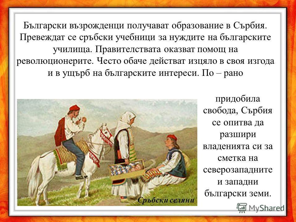 Български възрожденци получават образование в Сърбия. Превеждат се сръбски учебници за нуждите на българските училища. Правителствата оказват помощ на революционерите. Често обаче действат изцяло в своя изгода и в ущърб на българските интереси. По –