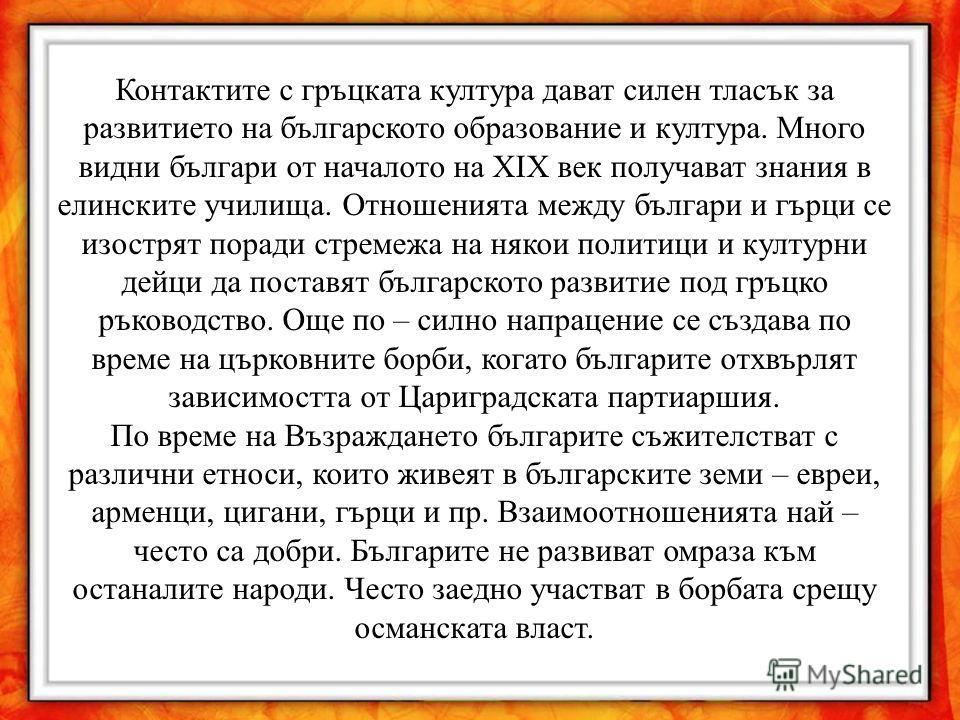 Контактите с гръцката култура дават силен тласък за развитието на българското образование и култура. Много видни българи от началото на ХIХ век получават знания в елинските училища. Отношенията между българи и гърци се изострят поради стремежа на няк