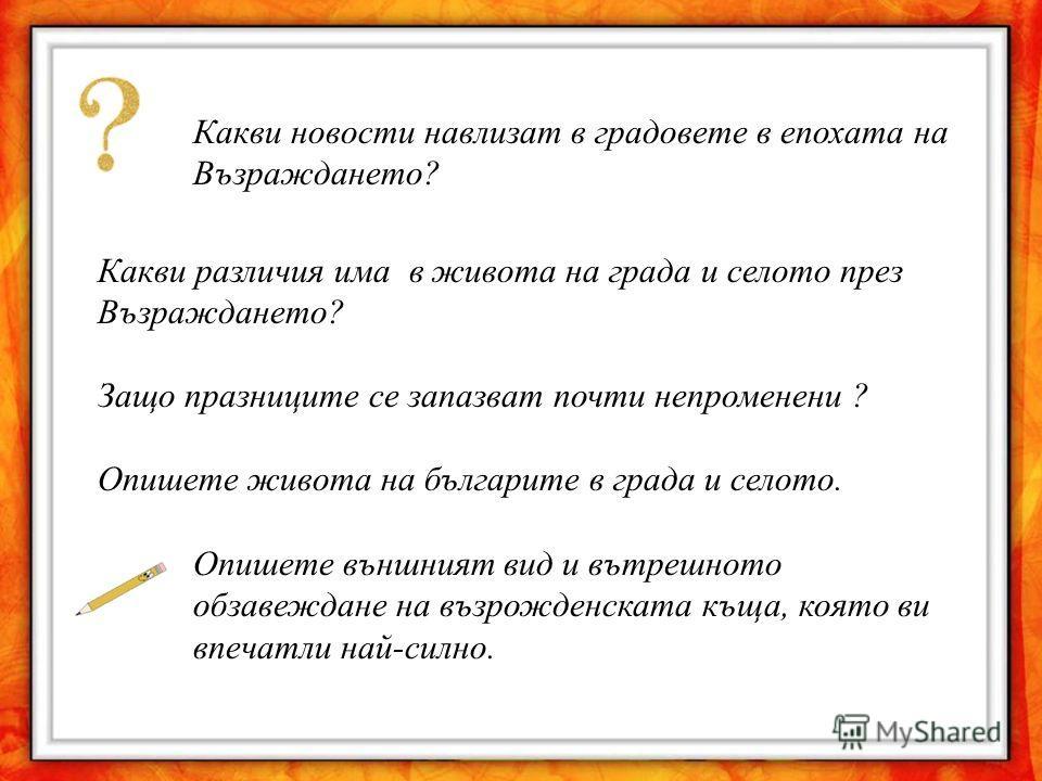 Какви новости навлизат в градовете в епохата на Възраждането? Какви различия има в живота на града и селото през Възраждането? Защо празниците се запазват почти непроменени ? Опишете живота на българите в града и селото. Опишете външният вид и вътреш