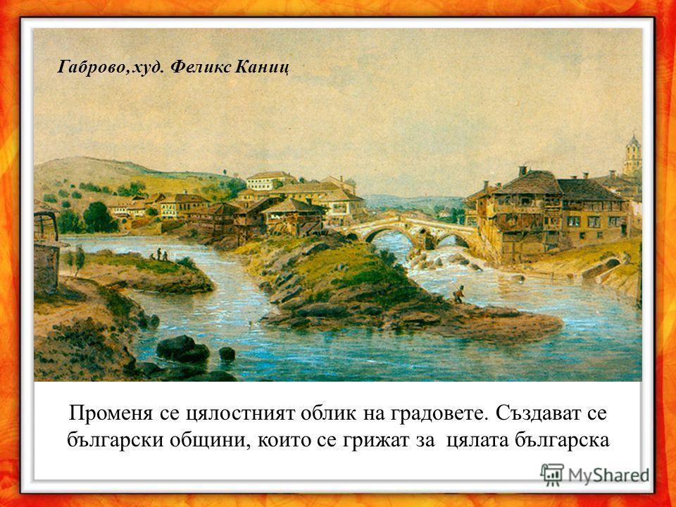 Променя се цялостният облик на градовете. Създават се български общини, които се грижат за цялата българска Габрово, худ. Феликс Каниц