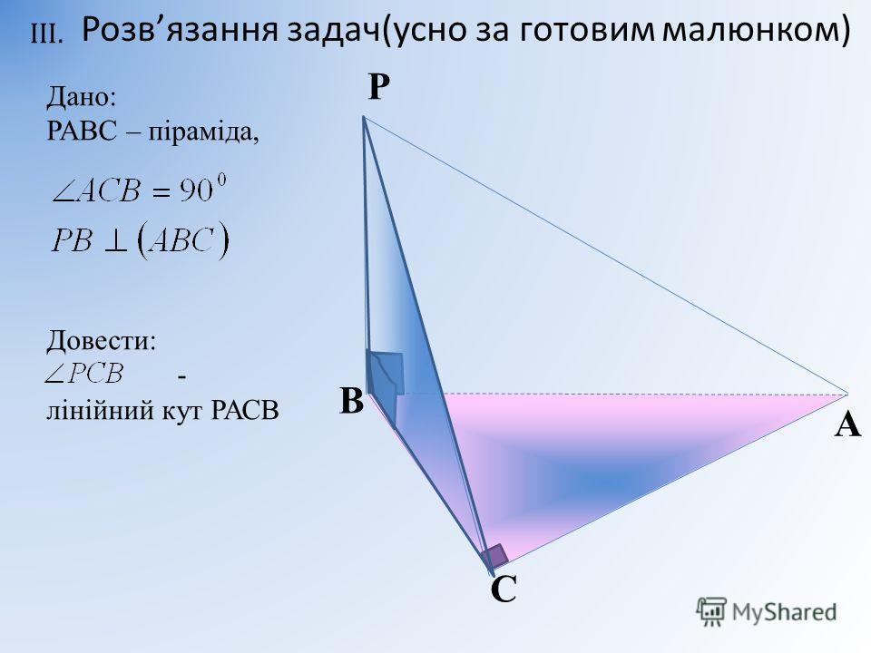 В С A Дано: РАВС – піраміда, Довести: - лінійний кут РАСВ Р Розвязання задач(усно за готовим малюнком)