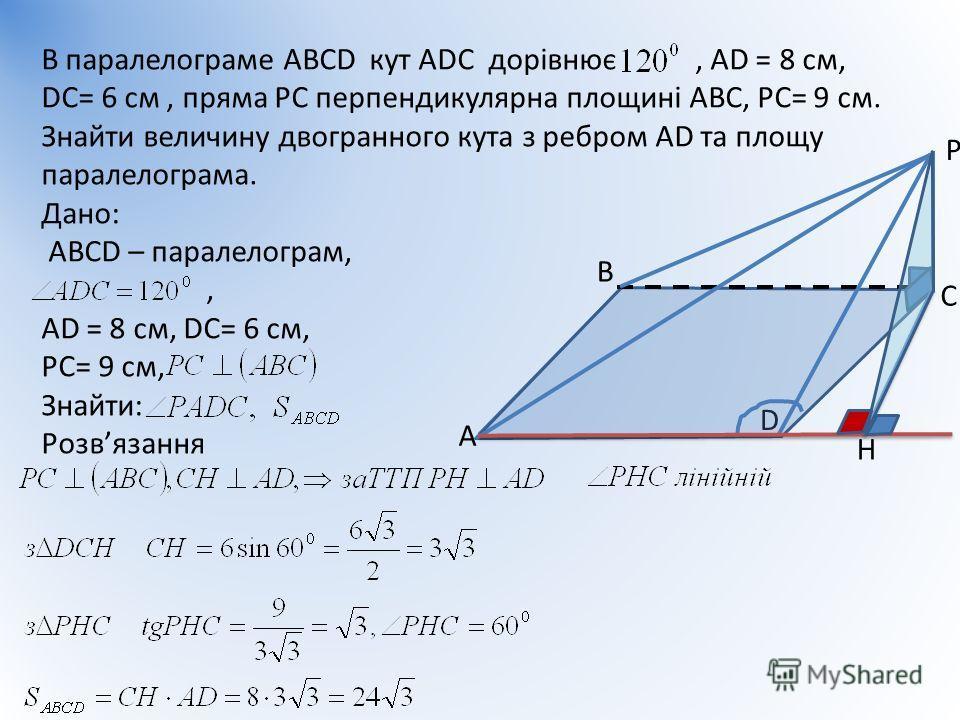А В С D В паралелограме АВСD кут АDС дорівнює, АD = 8 см, DС= 6 см, пряма РС перпендикулярна площині АВС, РС= 9 см. Знайти величину двогранного кута з ребром АD та площу паралелограма. Дано: АВСD – паралелограм,, АD = 8 см, DС= 6 см, РС= 9 см, Знайти