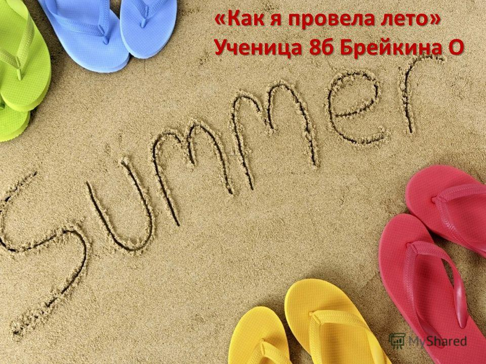 «Как я провела лето» Ученица 8б Брейкина О