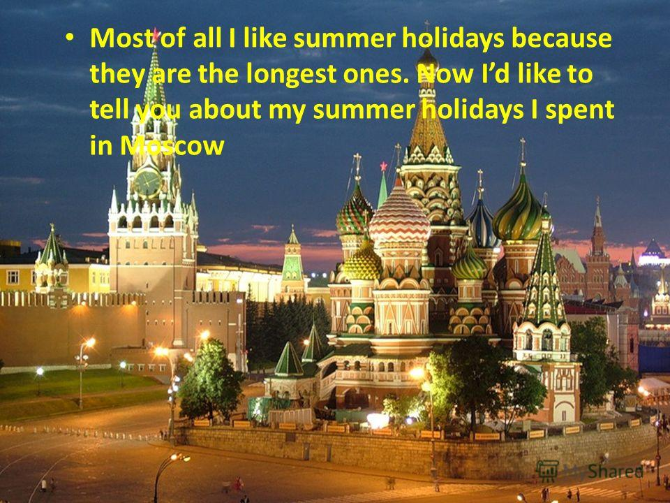 Most of all I like summer holidays because they are the longest ones. Now Id like to tell you about my summer holidays I spent in Моscow