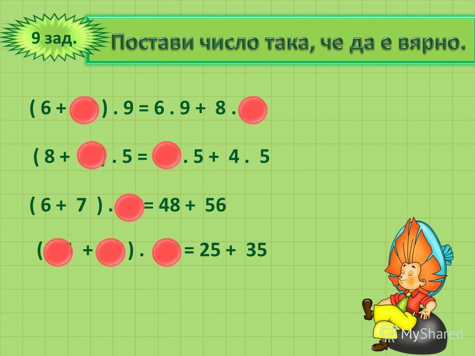 9 зад. ( 6 + 8 ). 9 = 6. 9 + 8. 9 ( 8 + 4 ). 5 = 8. 5 + 4. 5 ( 6 + 7 ). 8 = 48 + 56 ( 5 + 7 ). 5 = 25 + 35