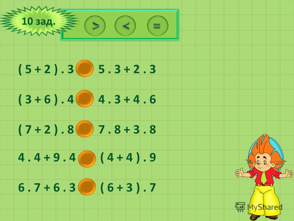 10 зад. ( 5 + 2 ). 3 = 5. 3 + 2. 3 ( 3 + 6 ). 4 = 4. 3 + 4. 6 ( 7 + 2 ). 8 < 7. 8 + 3. 8 4. 4 + 9. 4 < ( 4 + 4 ). 9 6. 7 + 6. 3 = ( 6 + 3 ). 7