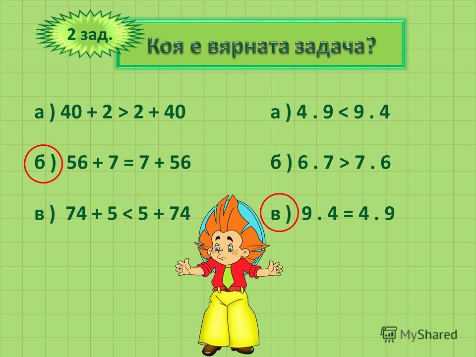 2 зад. а ) 40 + 2 > 2 + 40 б ) 56 + 7 = 7 + 56 в ) 74 + 5 < 5 + 74 а ) 4. 9 < 9. 4 б ) 6. 7 > 7. 6 в ) 9. 4 = 4. 9