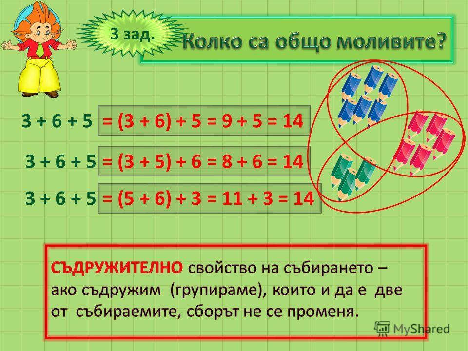 3 + 6 + 5 = (3 + 6) + 5 = 9 + 5 = 14 3 зад. 3 + 6 + 5 = (3 + 5) + 6 = 8 + 6 = 14 = (5 + 6) + 3 = 11 + 3 = 14