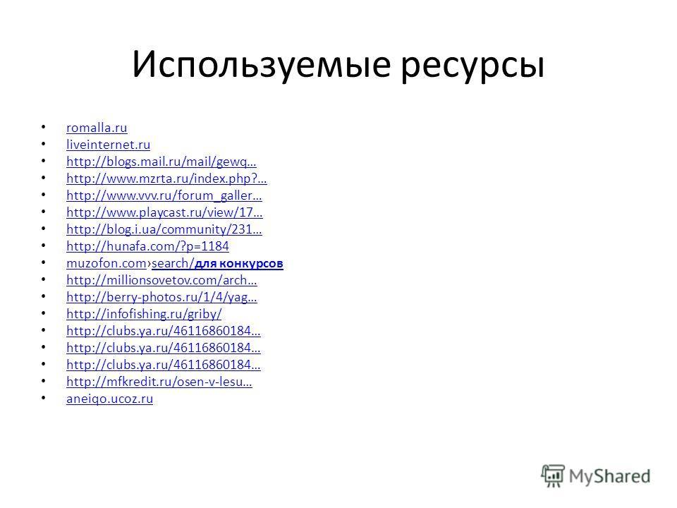 Используемые ресурсы romalla.ru liveinternet.ru http://blogs.mail.ru/mail/gewq… http://www.mzrta.ru/index.php?… http://www.vvv.ru/forum_galler… http://www.playcast.ru/view/17… http://blog.i.ua/community/231… http://hunafa.com/?p=1184 muzofon.comsearc
