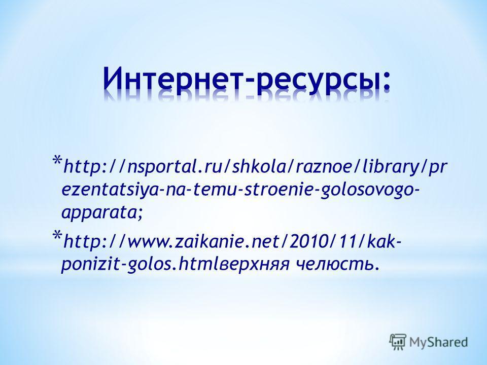 * http://nsportal.ru/shkola/raznoe/library/pr ezentatsiya-na-temu-stroenie-golosovogo- apparata; * http://www.zaikanie.net/2010/11/kak- ponizit-golos.htmlверхняя челюсть.