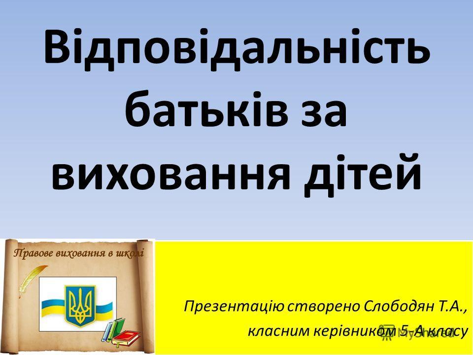 Відповідальність батьків за виховання дітей Презентацію створено Слободян Т.А., класним керівником 5-А класу