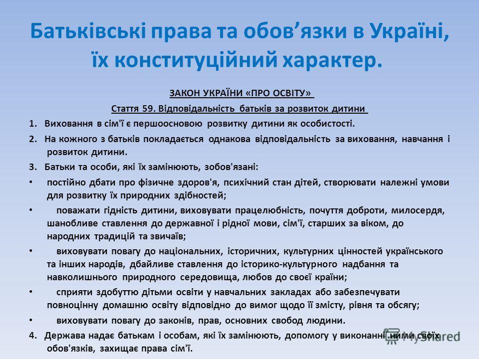 Батьківські права та обовязки в Україні, їх конституційний характер. ЗАКОН УКРАЇНИ «ПРО ОСВІТУ» Стаття 59. Відповідальність батьків за розвиток дитини 1. Виховання в сім'ї є першоосновою розвитку дитини як особистості. 2. На кожного з батьків поклада