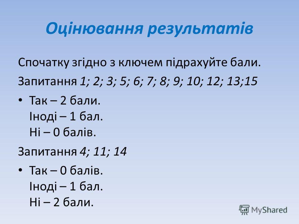 Оцінювання результатів Спочатку згідно з ключем підрахуйте бали. Запитання 1; 2; 3; 5; 6; 7; 8; 9; 10; 12; 13;15 Так – 2 бали. Іноді – 1 бал. Ні – 0 балів. Запитання 4; 11; 14 Так – 0 балів. Іноді – 1 бал. Ні – 2 бали.
