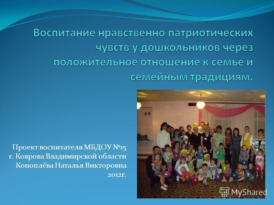 Проект воспитателя МБДОУ 15 г. Коврова Владимирской области Коноплёва Наталья Викторовна 2012г.