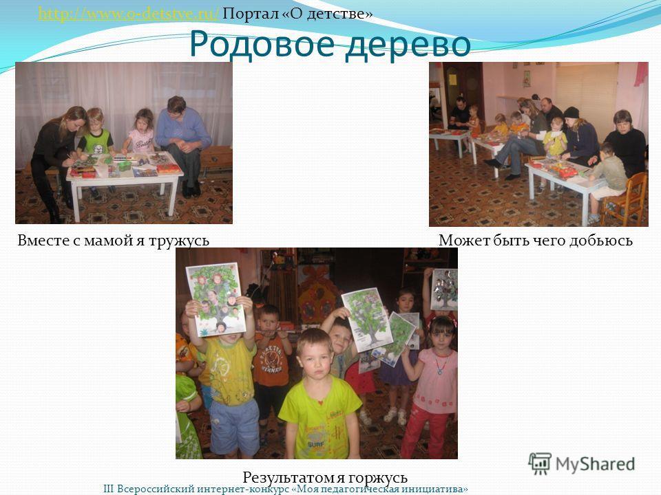 Родовое дерево Вместе с мамой я тружусь Может быть чего добьюсь Результатом я горжусь http://www.o-detstve.ru/http://www.o-detstve.ru/ Портал «О детстве» III Всероссийский интернет-конкурс «Моя педагогическая инициатива»
