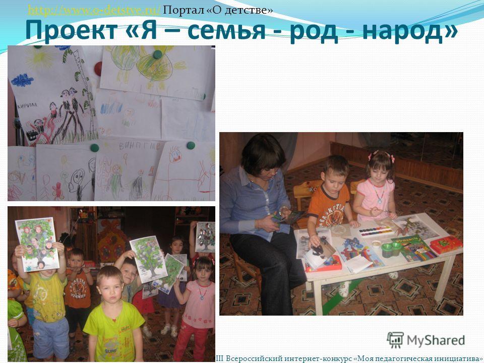 Проект «Я – семья - род - народ» http://www.o-detstve.ru/http://www.o-detstve.ru/ Портал «О детстве» III Всероссийский интернет-конкурс «Моя педагогическая инициатива»