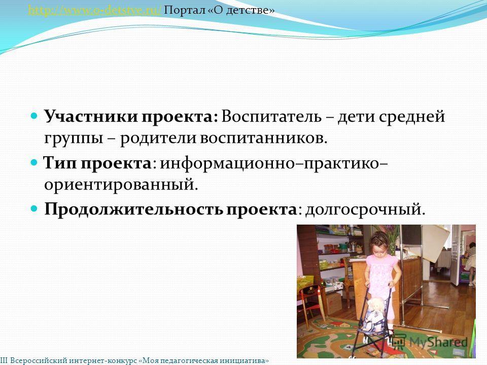 Участники проекта: Воспитатель – дети средней группы – родители воспитанников. Тип проекта: информационно–практико– ориентированный. Продолжительность проекта: долгосрочный. http://www.o-detstve.ru/http://www.o-detstve.ru/ Портал «О детстве» III Всер