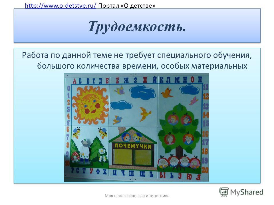 Трудоемкость. Работа по данной теме не требует специального обучения, большого количества времени, особых материальных затрат, оборудования. http://www.o-detstve.ru/ Портал «О детстве»http://www.o-detstve.ru/ Моя педагогическая инициатива
