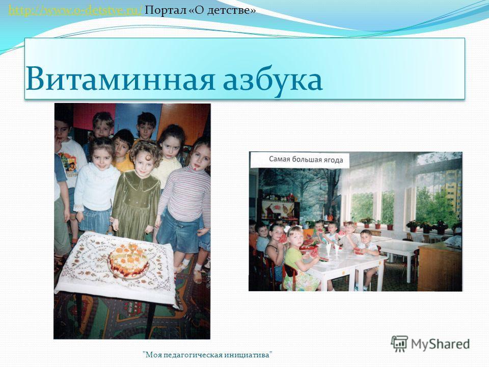 Витаминная азбука Моя педагогическая инициатива http://www.o-detstve.ru/ Портал «О детстве»http://www.o-detstve.ru/