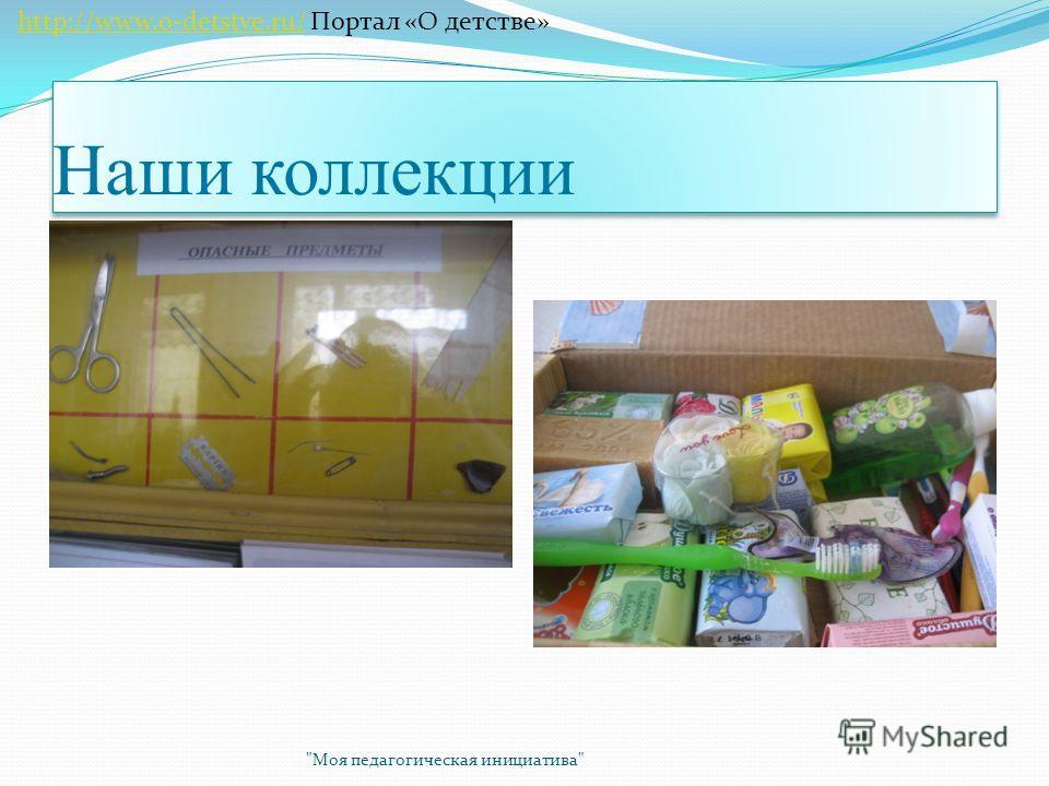 Наши коллекции Моя педагогическая инициатива http://www.o-detstve.ru/ Портал «О детстве»http://www.o-detstve.ru/