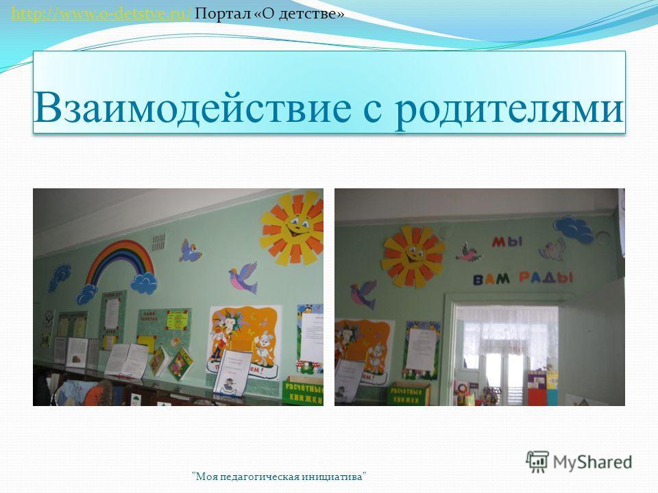 Взаимодействие с родителями Моя педагогическая инициатива http://www.o-detstve.ru/ Портал «О детстве»http://www.o-detstve.ru/
