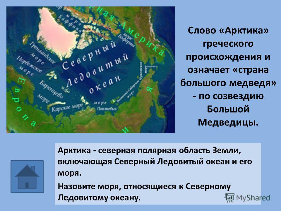 Слово «Арктика» греческого происхождения и означает «страна большого медведя» - по созвездию Большой Медведицы. Арктика - северная полярная область Земли, включающая Севеpный Ледовитый океан и его моpя. Назовите моря, относящиеся к Северному Ледовито