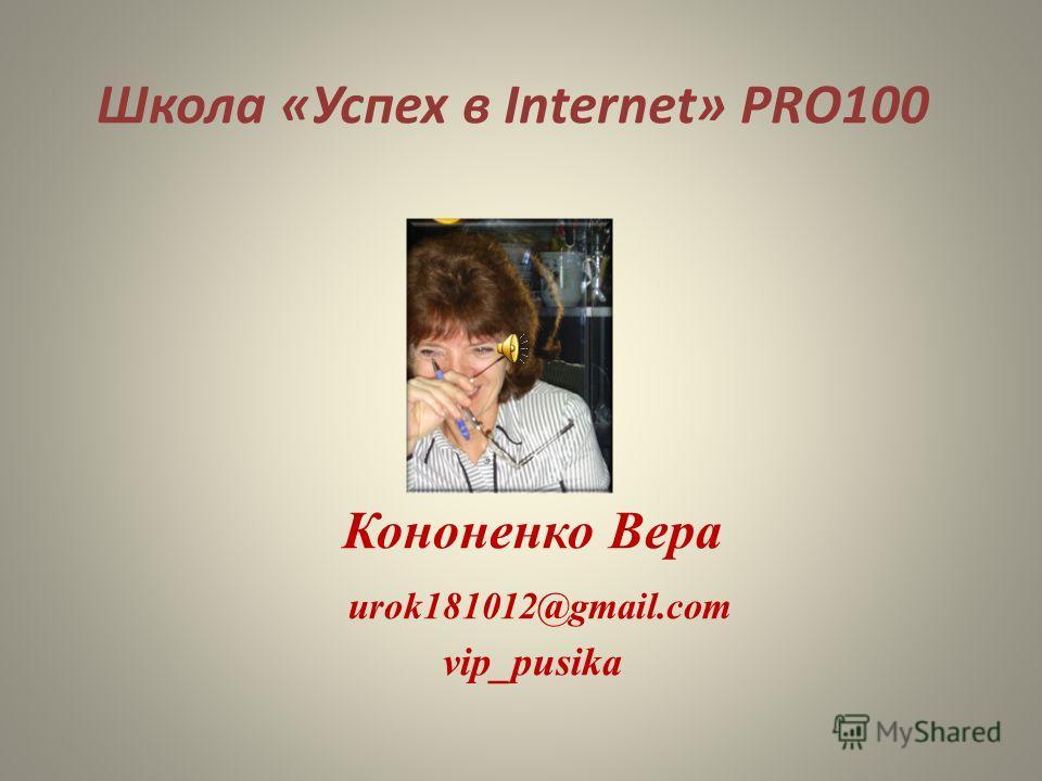 Школа «Успех в Internet» PRO100 Кононенко Вера urok181012@gmail.com vip_pusika
