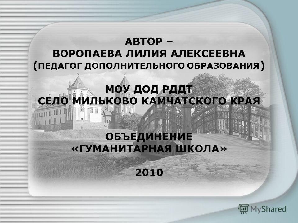 АВТОР – ВОРОПАЕВА ЛИЛИЯ АЛЕКСЕЕВНА ( ПЕДАГОГ ДОПОЛНИТЕЛЬНОГО ОБРАЗОВАНИЯ ) МОУ ДОД РДДТ СЕЛО МИЛЬКОВО КАМЧАТСКОГО КРАЯ ОБЪЕДИНЕНИЕ «ГУМАНИТАРНАЯ ШКОЛА» 2010