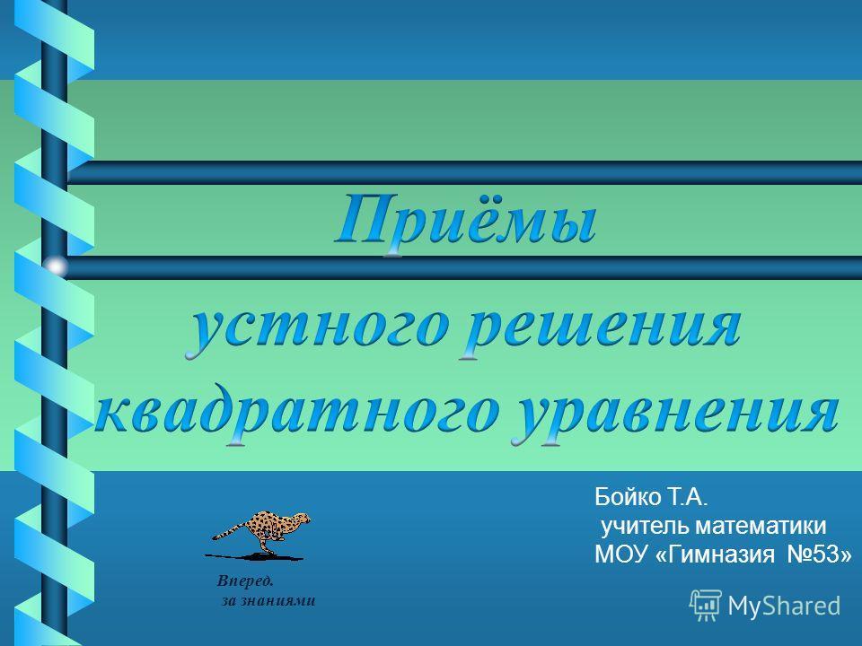 Бойко Т.А. учитель математики МОУ «Гимназия 53» Вперед. за знаниями