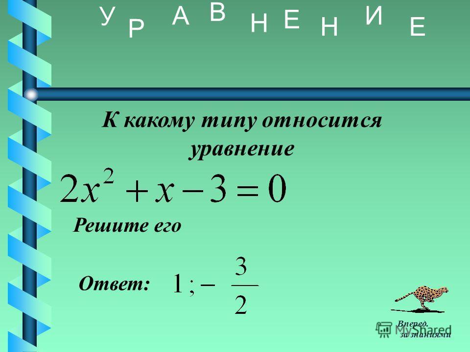 К какому типу относится уравнение Решите его Ответ: У Р А В Н Е Н И Е Вперед. за знаниями